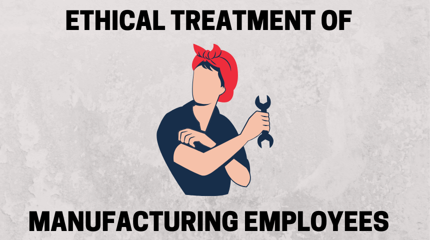 Ethical treatment of manufacturing employees