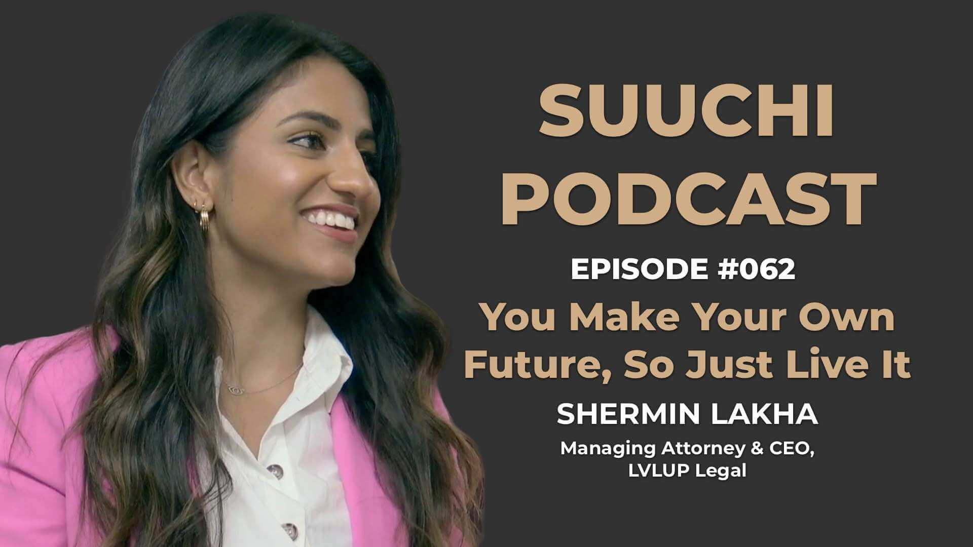 Suuchi Podcast #62: Shermin Lakha, Managing Attorney & CEO of LVLUP, - You Make Your Own Future & Life, So Just Live It